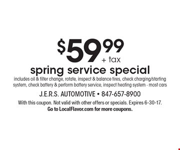 $59.99 + tax spring service special includes oil & filter change, rotate, inspect & balance tires, check charging/starting system, check battery & perform battery service, inspect heating system - most cars. With this coupon. Not valid with other offers or specials. Expires 6-30-17.Go to LocalFlavor.com for more coupons.