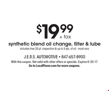 $19.99 + tax synthetic blend oil change, filter & lube includes free 35 pt. inspection & up to 5 qts. of oil - most cars. With this coupon. Not valid with other offers or specials. Expires 6-30-17.Go to LocalFlavor.com for more coupons.