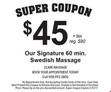 Super coupon. $45 + tax reg. $90. Our Signature 60 min. Swedish Massage. By Appointment Only. Not Accepting Credit Cards at this time. Cash Only. Must Present this Coupon to Receive Discount. Gratuity is Not Included in Purchase Price. Please tip on the pre-discounted amount. Super Coupon Expires 5/10/17.