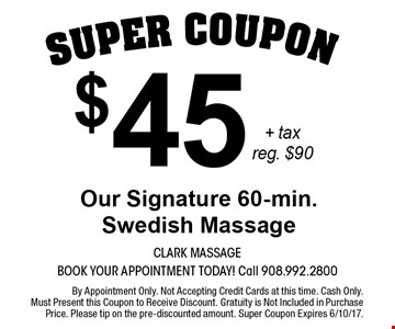 $45 + tax Our Signature 60-min. Swedish Massage. Reg. $90. By Appointment Only. Not Accepting Credit Cards at this time. Cash Only. Must Present this Coupon to Receive Discount. Gratuity is Not Included in Purchase Price. Please tip on the pre-discounted amount. Super Coupon Expires 6/10/17.