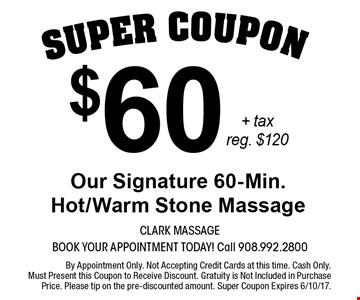 $60 + tax Our Signature 60-Min. Hot/Warm Stone Massage. Reg. $120. By Appointment Only. Not Accepting Credit Cards at this time. Cash Only. Must Present this Coupon to Receive Discount. Gratuity is Not Included in Purchase Price. Please tip on the pre-discounted amount. Super Coupon Expires 6/10/17.
