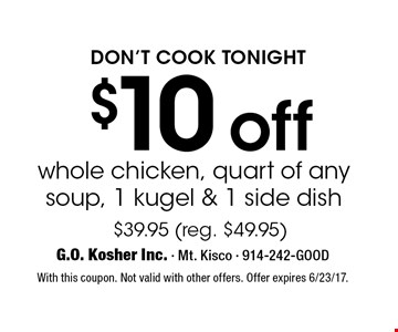 Don't cook tonight. $10 off whole chicken, quart of any soup, 1 kugel & 1 side dish $39.95 (reg. $49.95). With this coupon. Not valid with other offers. Offer expires 6/23/17.
