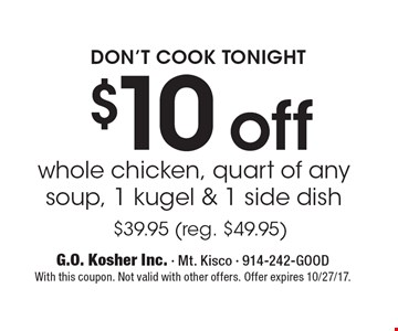 Don't cook tonight $10 off whole chicken, quart of any soup, 1 kugel & 1 side dish $39.95 (reg. $49.95). With this coupon. Not valid with other offers. Offer expires 10/27/17.