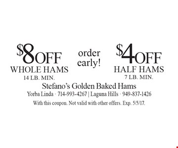 Order Early! $4 Off Half Hams (7 lb. min.)  OR  $8 Off Whole Hams (14 lb. min.). With this coupon. Not valid with other offers. Exp. 5/5/17.
