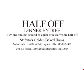 Half Off Dinner Entree. Buy one and get second of equal or lesser value half off. With this coupon. Not valid with other offers. Exp. 5/5/17.
