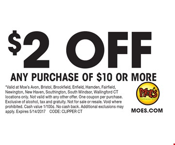 $2 OFF ANY PURCHASE OF $10 OR MORE. *Valid at Moe's Avon, Bristol, Brookfield, Enfield, Hamden, Fairfield, Newington, New Haven, Southington, South Windsor, Wallingford CT locations only. Not valid with any other offer. One coupon per purchase. Exclusive of alcohol, tax and gratuity. Not for sale or resale. Void where prohibited. Cash value 1/100¢. No cash back. Additional exclusions may apply. Expires 5/14/2017 CODE: CLIPPER CT