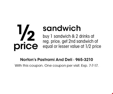 1/2 price sandwich. buy 1 sandwich & 2 drinks at reg. price, get 2nd sandwich of equal or lesser value at 1/2 price. With this coupon. One coupon per visit. Exp. 7-7-17.