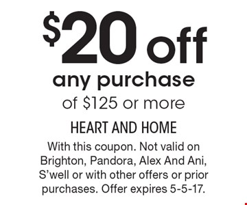 $20 off any purchase of $125 or more. With this coupon. Not valid on Brighton, Pandora, Alex And Ani, S'well or with other offers or prior purchases. Offer expires 5-5-17.