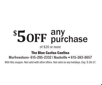 $5 off any purchase of $20 or more. With this coupon. Not valid with other offers. Not valid on any holidays. Exp. 5-26-17.