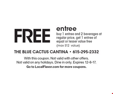 FREE entree! Buy 1 entree and 2 beverages at regular price, get 1 entree of equal or lesser value free (max $12 value). With this coupon. Not valid with other offers. Not valid on any holidays. Dine in only. Expires 12-8-17. Go to LocalFlavor.com for more coupons.