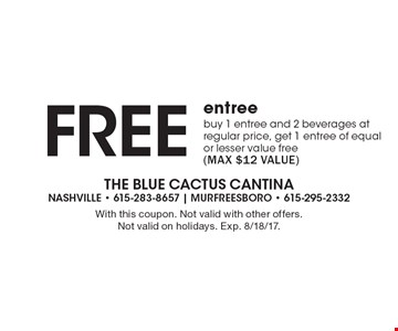 Free entree. Buy 1 entree and 2 beverages at regular price, get 1 entree of equal or lesser value free (max $12 value). With this coupon. Not valid with other offers. Not valid on holidays. Exp. 8/18/17.