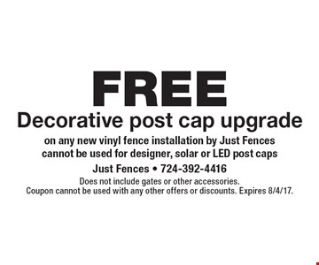 FREE Decorative post cap upgrade on any new vinyl fence installation by Just Fences. Cannot be used for designer, solar or LED post caps. Does not include gates or other accessories.Coupon cannot be used with any other offers or discounts. Expires 8/4/17.