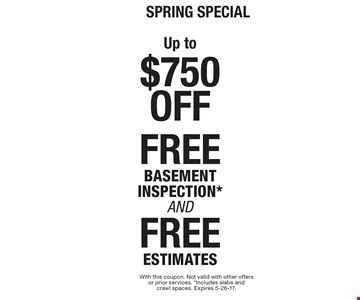 Spring Special! Up to $750 Off, FREE BASEMENT INSPECTION AND FREE ESTIMATES. With this coupon. Not valid with other offers or prior services. *Includes slabs and crawl spaces. Expires 5-26-17.
