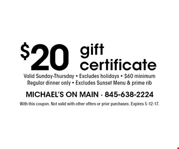 $20 gift certificate Valid Sunday-Thursday - Excludes holidays - $60 minimum Regular dinner only - Excludes Sunset Menu & prime rib. With this coupon. Not valid with other offers or prior purchases. Expires 5-12-17.