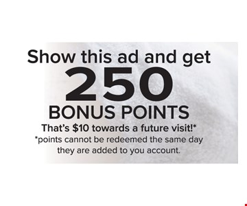 Show this ad and get 250 Bonus Points. That's $10 towards a future visit! Points cannot be redeemed the same day they are added to you account.