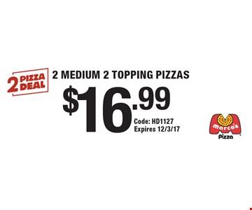 $16.99 2 MEDIUM 2 TOPPING PIZZAS. Code: HD1127 Expires 12/3/17