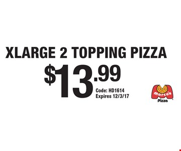 $13.99 XLARGE 2 TOPPING PIZZA . Code: HD1614 Expires 12/3/17