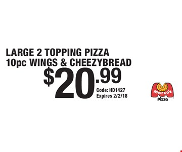 $20.99 LARGE 2 TOPPING PIZZA 10pc WINGS & CHEEZYBREAD. Code: HD1427. Expires 2/2/18.