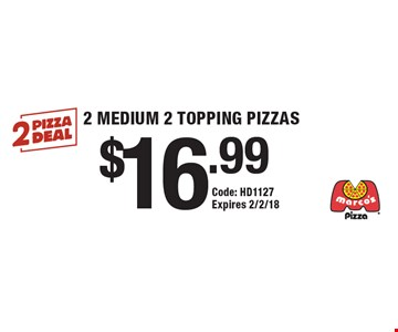 $16.99 2 MEDIUM 2 TOPPING PIZZAS. Code: HD1127. Expires 2/2/18.