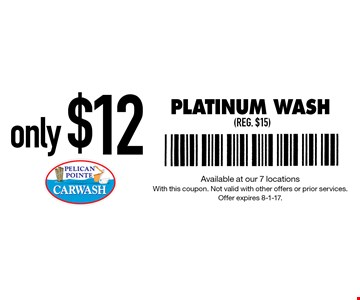 Only $12 Platinum Wash (reg. $15). Available at our 7 locations With this coupon. Not valid with other offers or prior services. Offer expires 8-1-17.
