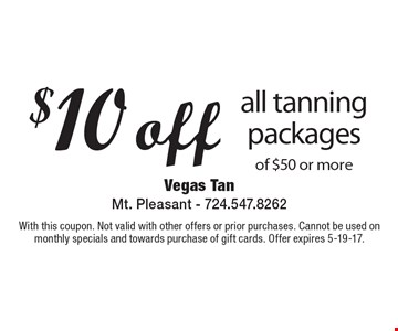 $10 off all tanning packages of $50 or more. With this coupon. Not valid with other offers or prior purchases. Cannot be used on monthly specials and towards purchase of gift cards. Offer expires 5-19-17.