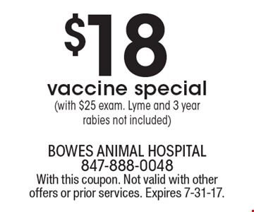 $18 vaccine special (with $25 exam. Lyme and 3 year rabies not included). With this coupon. Not valid with other offers or prior services. Expires 7-31-17.