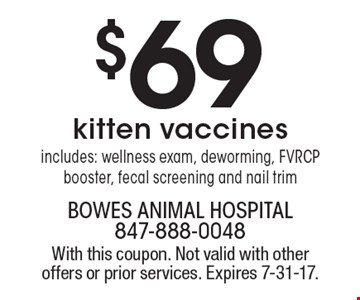 $69 kitten vaccines. Includes: wellness exam, deworming, FVRCP booster, fecal screening and nail trim. With this coupon. Not valid with other offers or prior services. Expires 7-31-17.