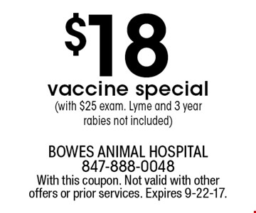 $18 vaccine special (with $25 exam. Lyme and 3 year  rabies not included). With this coupon. Not valid with other offers or prior services. Expires 9-22-17.