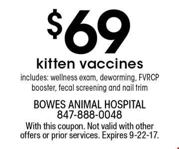 $69 kitten vaccines. includes: wellness exam, deworming, FVRCP booster, fecal screening and nail trim. With this coupon. Not valid with other offers or prior services. Expires 9-22-17.