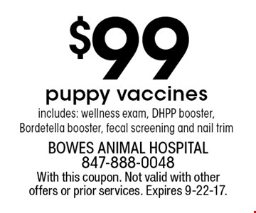 $99 puppy vaccines. includes: wellness exam, DHPP booster, Bordetella booster, fecal screening and nail trim. With this coupon. Not valid with other offers or prior services. Expires 9-22-17.