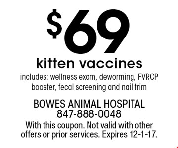 $69kitten vaccinesincludes: wellness exam, deworming, FVRCP booster, fecal screening and nail trim. With this coupon. Not valid with other offers or prior services. Expires 12-1-17.