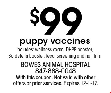 $99 puppy vaccinesincludes: wellness exam, DHPP booster, Bordetella booster, fecal screening and nail trim. With this coupon. Not valid with other offers or prior services. Expires 12-1-17.