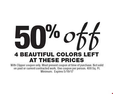 50% Off 4 Beautiful Colors Left At These Prices. With Clipper coupon only. Must present coupon at time of purchase. Not valid on past or current contracted work. One coupon per person. 400 Sq. Ft. Minimum. Expires 5/19/17.