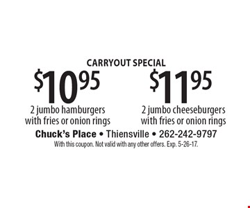 Carryout special $11.95 2 jumbo cheeseburgers with fries or onion rings OR $10.95 2 jumbo hamburgers with fries or onion rings. With this coupon. Not valid with any other offers. Exp. 5-26-17.