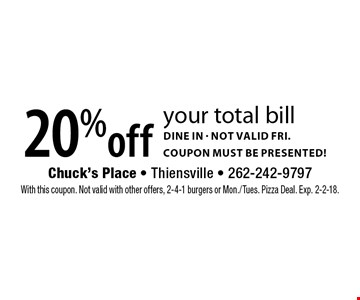 20% off your total bill. Dine in, not valid fri. Coupon must be presented! With this coupon. Not valid with other offers, 2-4-1 burgers or Mon./Tues. Pizza Deal. Exp. 2-2-18.