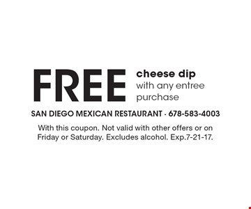 Free cheese dip with any entree purchase. With this coupon. Not valid with other offers or on Friday or Saturday. Excludes alcohol. Exp.7-21-17.