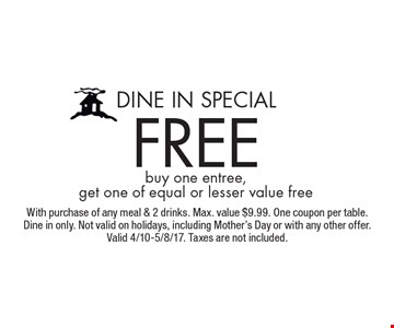 Dine In Special free buy one entree, get one of equal or lesser value free. With purchase of any meal & 2 drinks. Max. value $9.99. One coupon per table. Dine in only. Not valid on holidays, including Mother's Day or with any other offer. Valid 4/10-5/8/17. Taxes are not included.