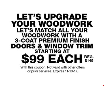 LET'S UPGRADE YOUR WOODWORK. LET'S MATCH ALL YOUR WOODWORK WITH A 3-Coat Premium Finish. Doors & Window Trim STARTING AT $99 each. REG. $149. With this coupon. Not valid with other offers or prior services. Expires 11-10-17.