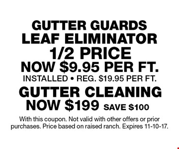 GUTTER GUARDS LEAF ELIMINATOR 1/2 PRICE. NOW $9.95 per Ft. INSTALLED. REG. $19.95 PER FT. NOW $199. SAVE $100. GUTTER CLEANING. With this coupon. Not valid with other offers or prior purchases. Price based on raised ranch. Expires 11-10-17.
