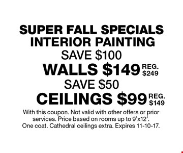 SUPER FALL SPECIALS - INTERIOR PAINTING SAVE $100. Walls $149 (SAVE $50) (REG. $249), CEILINGS $99 (REG. $149). With this coupon. Not valid with other offers or prior services. Price based on rooms up to 9'x12'. One coat. Cathedral ceilings extra. Expires 11-10-17.