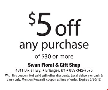 $5 off any purchase of $30 or more. With this coupon. Not valid with other discounts. Local delivery or cash & carry only. Mention Reward$ coupon at time of order. Expires 5/30/17.