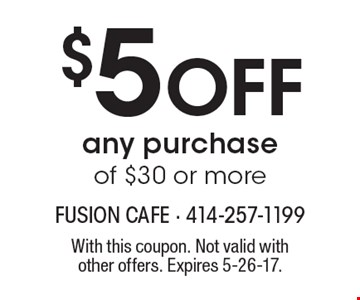 $5 Off any purchase of $30 or more. With this coupon. Not valid with other offers. Expires 5-26-17.