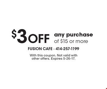 $3 Off any purchase of $15 or more. With this coupon. Not valid with other offers. Expires 5-26-17.