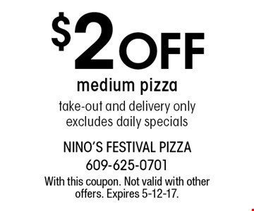 $2 Off medium pizza take-out and delivery only. Excludes daily specials. With this coupon. Not valid with other offers. Expires 5-12-17.
