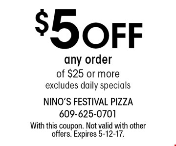$5 Off any order of $25 or more. Excludes daily specials. With this coupon. Not valid with other offers. Expires 5-12-17.