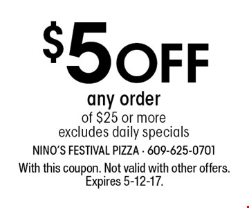 $5 Off any order of $25 or more excludes daily specials. With this coupon. Not valid with other offers. Expires 5-12-17.