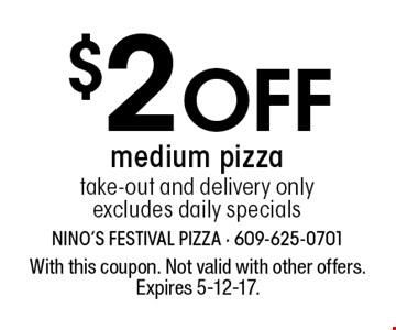 $2 Off medium pizza. Take-out and delivery only. Excludes daily specials. With this coupon. Not valid with other offers. Expires 5-12-17.