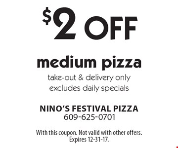 $2 Off medium pizza. Take-out & delivery only. Excludes daily specials. With this coupon. Not valid with other offers. Expires 12-31-17.