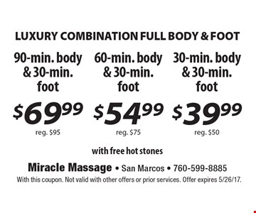 LUXURY COMBINATION FULL BODY & FOOT 90-min. body & 30-min. foot $69.99 reg. $95. 60-min. body & 30-min. foot $54.99 reg. $75. 30-min. body & 30-min. foot $39.99 reg. $50  with free hot stones. With this coupon. Not valid with other offers or prior services. Offer expires 5/26/17.