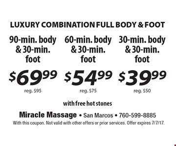 LUXURY COMBINATION FULL BODY & FOOT 90-min. body & 30-min. foot $69.99 reg. $95. 60-min. body & 30-min. foot $54.99 reg. $75. 30-min. body & 30-min. foot $39.99 reg. $50  with free hot stones. With this coupon. Not valid with other offers or prior services. Offer expires 7/7/17.